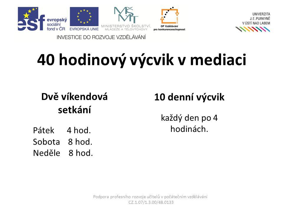 40 hodinový výcvik v mediaci Podpora profesního rozvoje učitelů v počátečním vzdělávání CZ.1.07/1.3.00/48.0133 Dvě víkendová setkání Pátek 4 hod.
