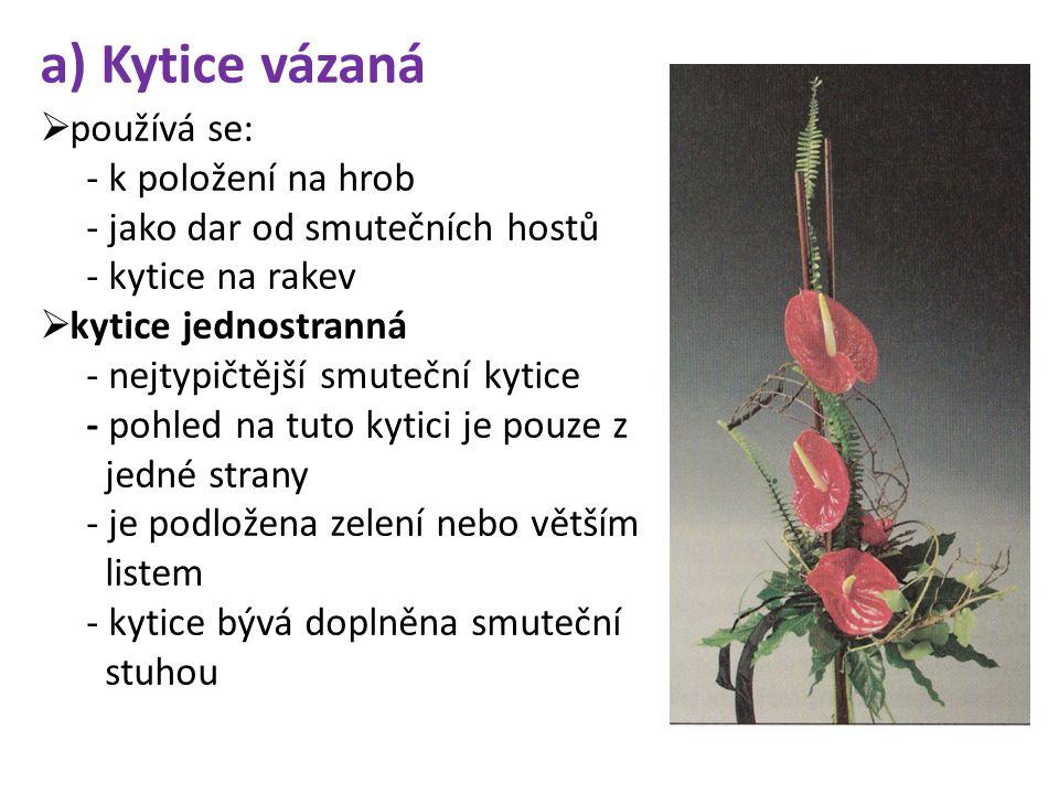 a) Kytice vázaná  používá se: - k položení na hrob - jako dar od smutečních hostů - kytice na rakev  kytice jednostranná - nejtypičtější smuteční kytice - pohled na tuto kytici je pouze z jedné strany - je podložena zelení nebo větším listem - kytice bývá doplněna smuteční stuhou
