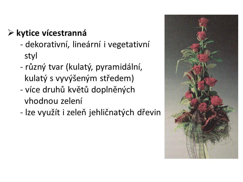  kytice vícestranná - dekorativní, lineární i vegetativní styl - různý tvar (kulatý, pyramidální, kulatý s vyvýšeným středem) - více druhů květů doplněných vhodnou zelení - lze využít i zeleň jehličnatých dřevin