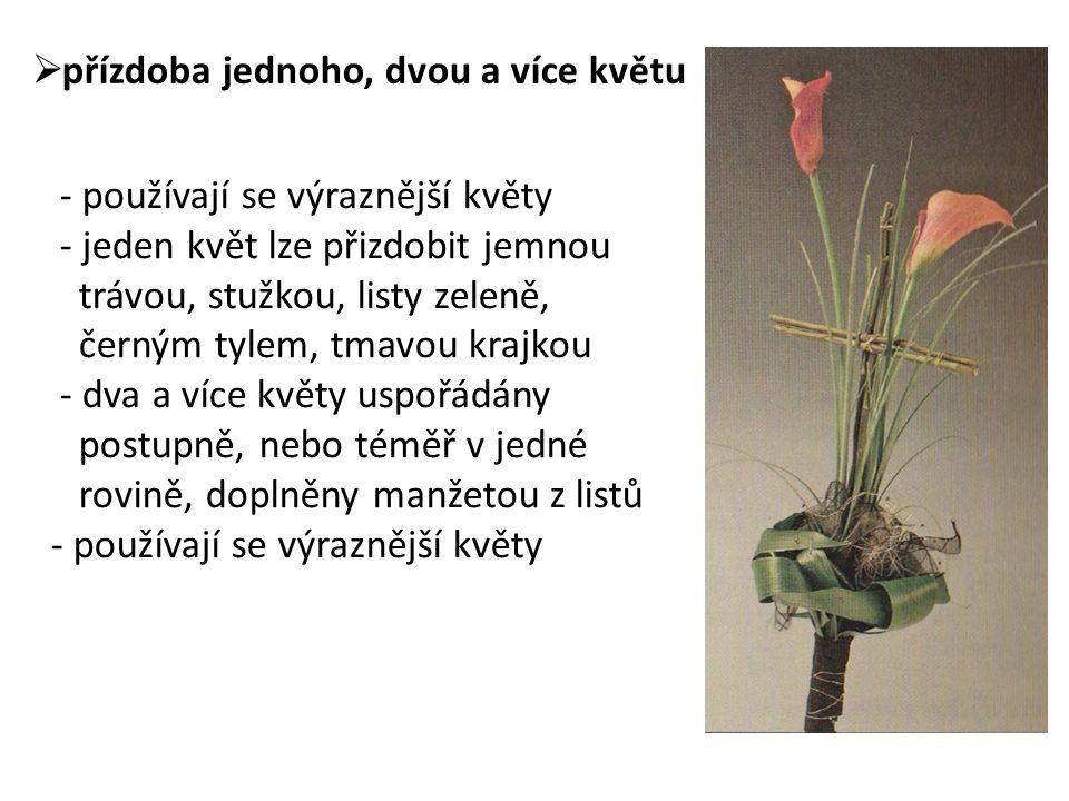  přízdoba jednoho, dvou a více květu - používají se výraznější květy - jeden květ lze přizdobit jemnou trávou, stužkou, listy zeleně, černým tylem, tmavou krajkou - dva a více květy uspořádány postupně, nebo téměř v jedné rovině, doplněny manžetou z listů - používají se výraznější květy