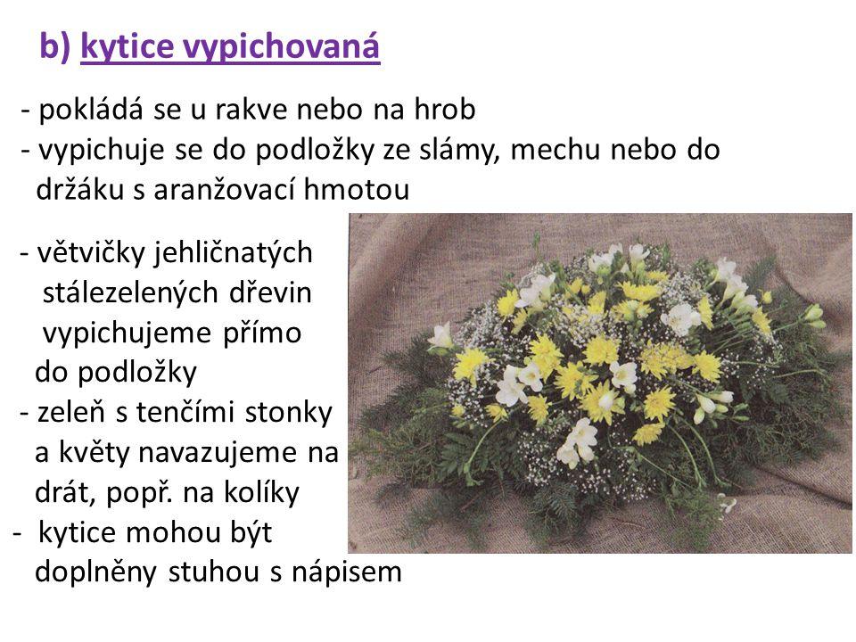 b) kytice vypichovaná - pokládá se u rakve nebo na hrob - vypichuje se do podložky ze slámy, mechu nebo do držáku s aranžovací hmotou - větvičky jehličnatých stálezelených dřevin vypichujeme přímo do podložky - zeleň s tenčími stonky a květy navazujeme na drát, popř.