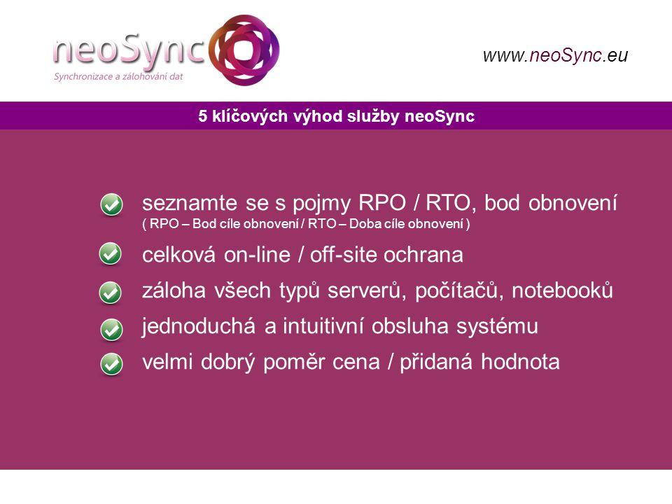 5 klíčových výhod služby neoSync seznamte se s pojmy RPO / RTO, bod obnovení ( RPO – Bod cíle obnovení / RTO – Doba cíle obnovení ) celková on-line / off-site ochrana záloha všech typů serverů, počítačů, notebooků jednoduchá a intuitivní obsluha systému velmi dobrý poměr cena / přidaná hodnota www.neoSync.eu