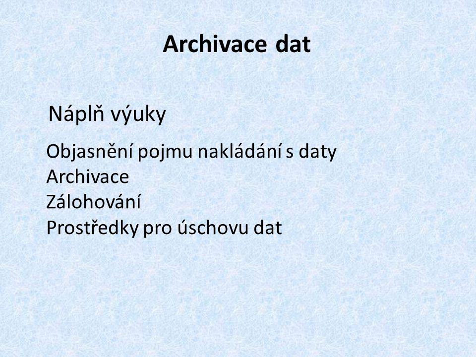 Archivace dat Náplň výuky Objasnění pojmu nakládání s daty Archivace Zálohování Prostředky pro úschovu dat