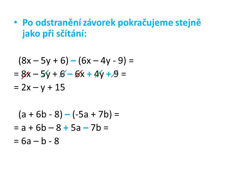 Po odstranění závorek pokračujeme stejně jako při sčítání: (8x – 5y + 6) – (6x – 4y - 9) = = 8x – 5y + 6 – 6x + 4y + 9 = = 2x – y + 15 (a + 6b - 8) – (-5a + 7b) = = a + 6b – 8 + 5a – 7b = = 6a – b - 8