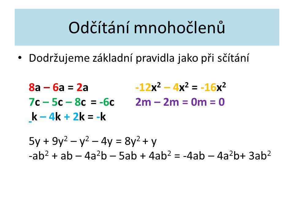 Odčítání mnohočlenů Dodržujeme základní pravidla jako při sčítání 8a – 6a = 2a-12x 2 – 4x 2 = -16x 2 7c – 5c – 8c = -6c2m – 2m = 0m = 0 k – 4k + 2k = -k 5y + 9y 2 – y 2 – 4y = 8y 2 + y -ab 2 + ab – 4a 2 b – 5ab + 4ab 2 = -4ab – 4a 2 b+ 3ab 2