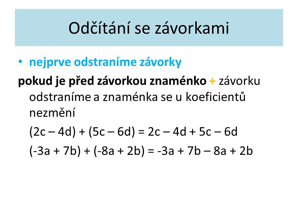 Odčítání se závorkami nejprve odstraníme závorky pokud je před závorkou znaménko + závorku odstraníme a znaménka se u koeficientů nezmění (2c – 4d) + (5c – 6d) = 2c – 4d + 5c – 6d (-3a + 7b) + (-8a + 2b) = -3a + 7b – 8a + 2b