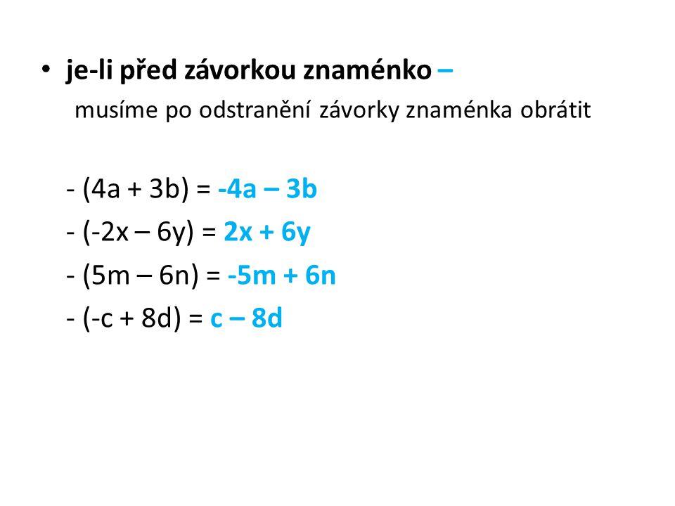je-li před závorkou znaménko – musíme po odstranění závorky znaménka obrátit - (4a + 3b) = -4a – 3b - (-2x – 6y) = 2x + 6y - (5m – 6n) = -5m + 6n - (-c + 8d) = c – 8d