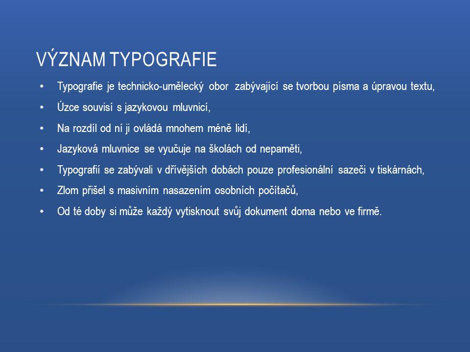 VÝZNAM TYPOGRAFIE Typografie je technicko-umělecký obor zabývající se tvorbou písma a úpravou textu, Úzce souvisí s jazykovou mluvnicí, Na rozdíl od n