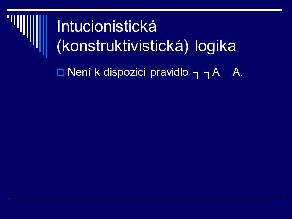 Intucionistická (konstruktivistická) logika  Není k dispozici pravidlo ┐ ┐A A.