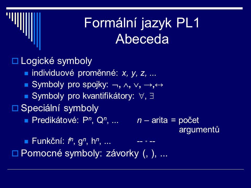 Formální jazyk PL1 Abeceda  Logické symboly individuové proměnné: x, y, z,... Symboly pro spojky: , , , →,↔ Symboly pro kvantifikátory: ,   Spe
