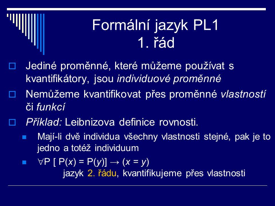 Formální jazyk PL1 1. řád  Jediné proměnné, které můžeme používat s kvantifikátory, jsou individuové proměnné  Nemůžeme kvantifikovat přes proměnné