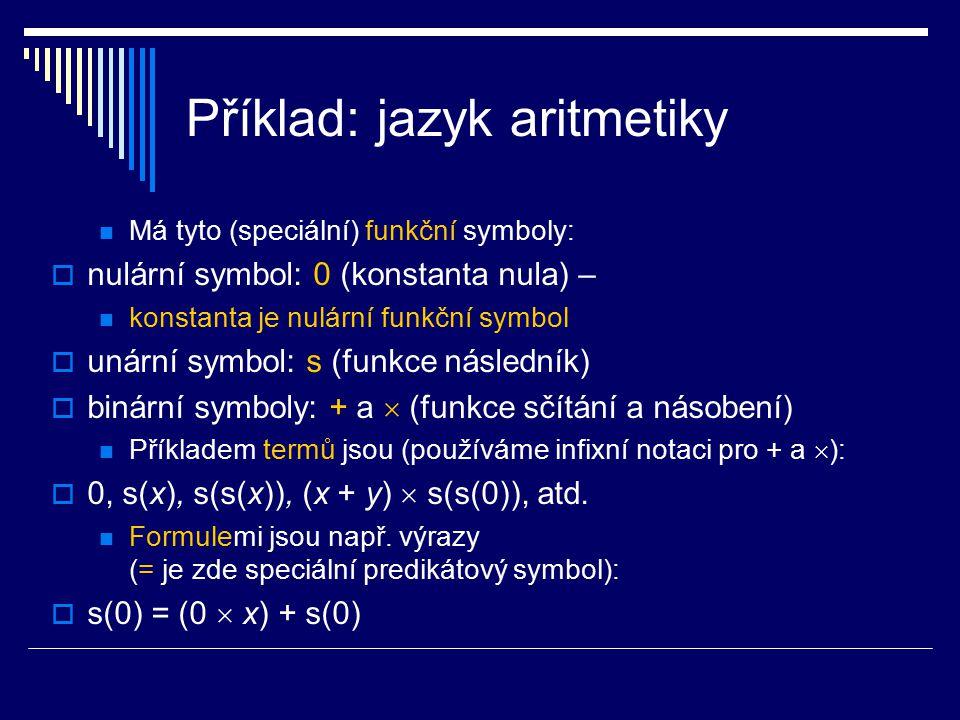Příklad: jazyk aritmetiky Má tyto (speciální) funkční symboly:  nulární symbol: 0 (konstanta nula) – konstanta je nulární funkční symbol  unární sym