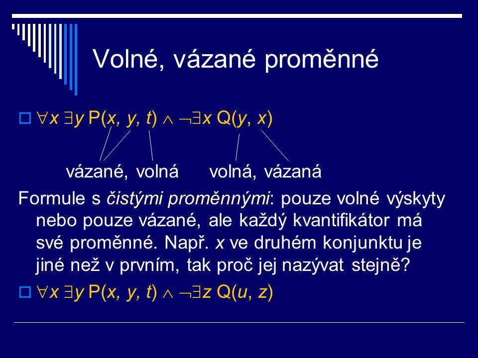 Volné, vázané proměnné   x  y P(x, y, t)   x Q(y, x) vázané, volnávolná, vázaná Formule s čistými proměnnými: pouze volné výskyty nebo pouze váz