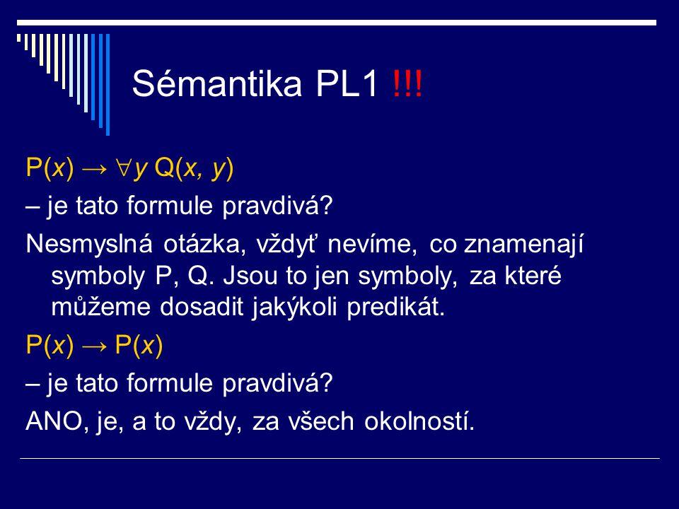 Sémantika PL1 !!! P(x) →  y Q(x, y) – je tato formule pravdivá? Nesmyslná otázka, vždyť nevíme, co znamenají symboly P, Q. Jsou to jen symboly, za kt