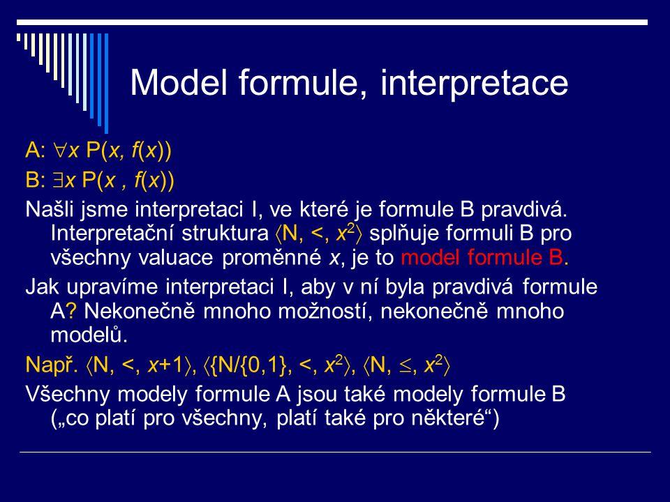 Model formule, interpretace A:  x P(x, f(x)) B:  x P(x, f(x)) Našli jsme interpretaci I, ve které je formule B pravdivá. Interpretační struktura  N