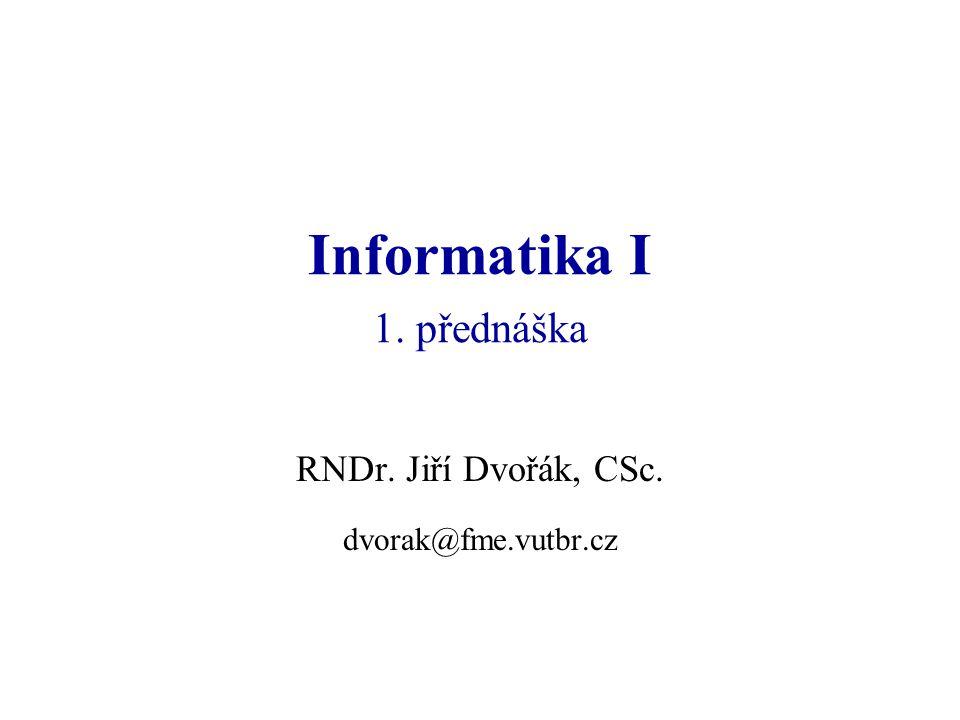 Informatika I 1. přednáška RNDr. Jiří Dvořák, CSc. dvorak@fme.vutbr.cz