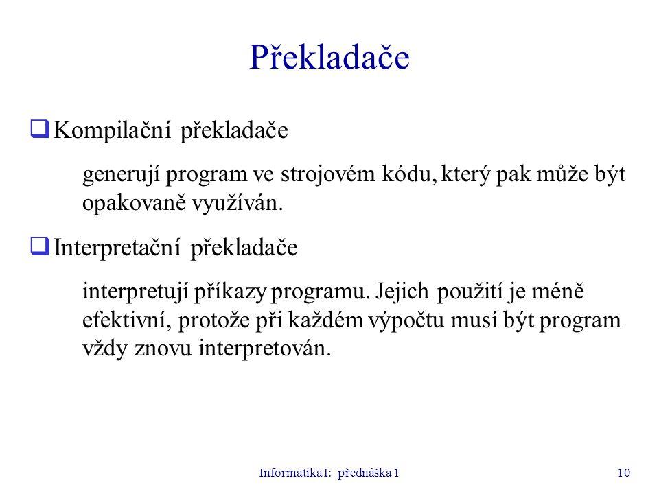 Informatika I: přednáška 110 Překladače  Kompilační překladače generují program ve strojovém kódu, který pak může být opakovaně využíván.  Interpret