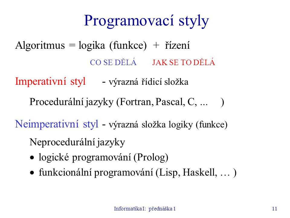 Informatika I: přednáška 111 Programovací styly Algoritmus = logika (funkce) + řízení CO SE DĚLÁ JAK SE TO DĚLÁ Imperativní styl- výrazná řídicí složk