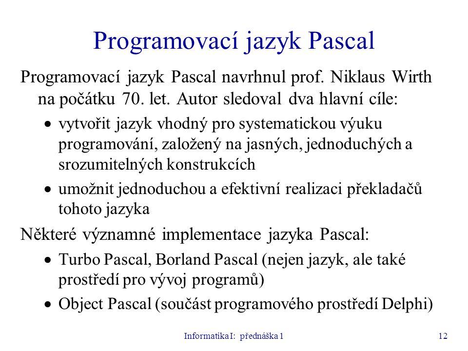 Informatika I: přednáška 112 Programovací jazyk Pascal Programovací jazyk Pascal navrhnul prof. Niklaus Wirth na počátku 70. let. Autor sledoval dva h