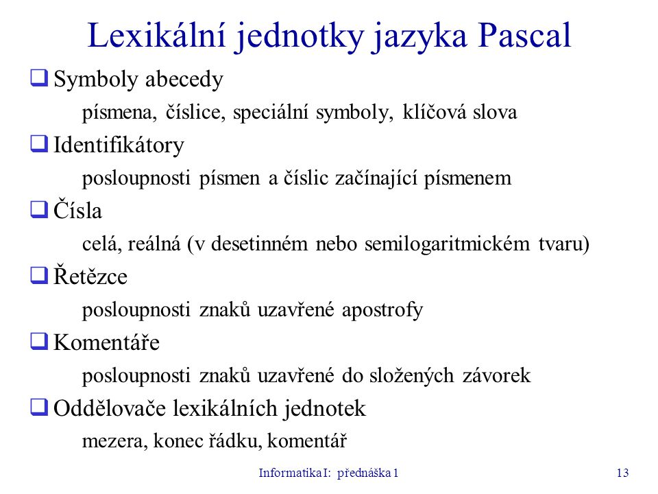 Informatika I: přednáška 113 Lexikální jednotky jazyka Pascal  Symboly abecedy písmena, číslice, speciální symboly, klíčová slova  Identifikátory po