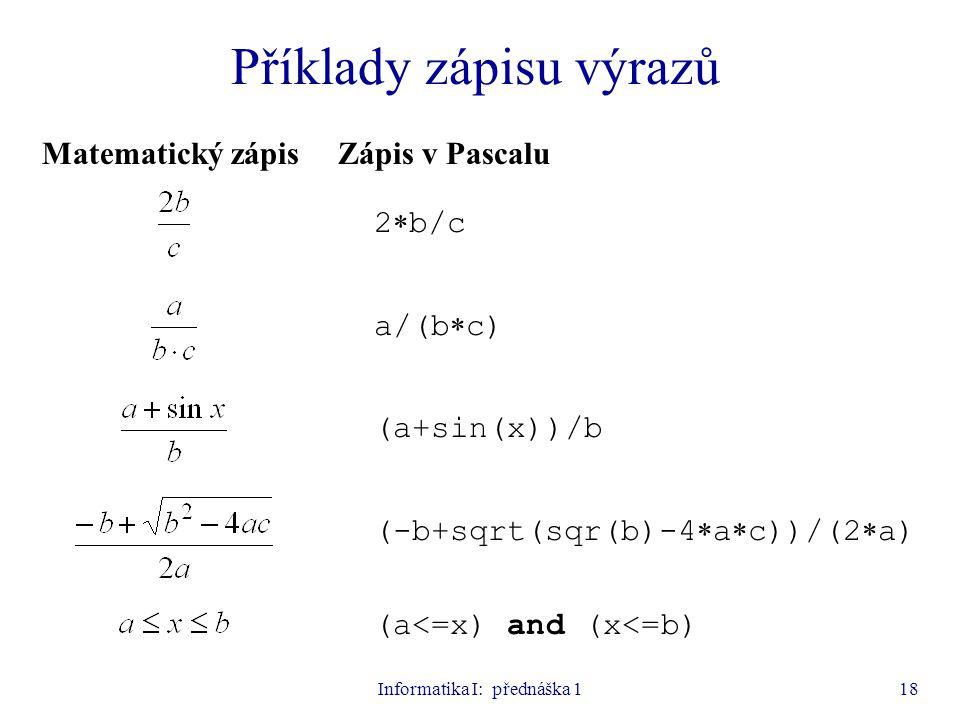 Informatika I: přednáška 118 Příklady zápisu výrazů Matematický zápisZápis v Pascalu 2  b/c a/(b  c) (a+sin(x))/b (-b+sqrt(sqr(b)-4  a  c))/(2  a