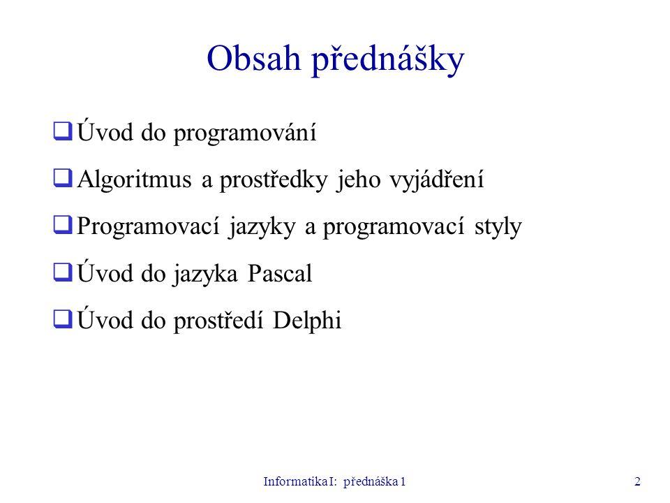 Informatika I: přednáška 123 Příklad jednoduchého programu program prumer; var a,b,p:real; begin writeln( Zadej 2 cisla ); readln(a,b); p:=(a+b)/2; writeln( Prumer = ,p); writeln( Stiskni Enter ); readln; end.