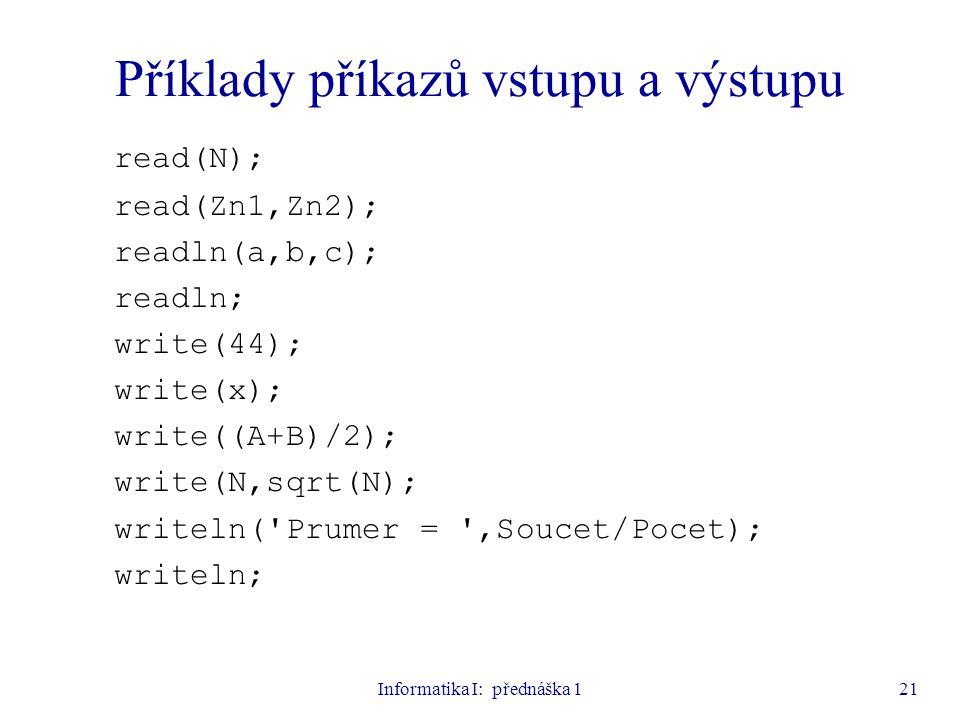 Informatika I: přednáška 121 Příklady příkazů vstupu a výstupu read(N); read(Zn1,Zn2); readln(a,b,c); readln; write(44); write(x); write((A+B)/2); wri