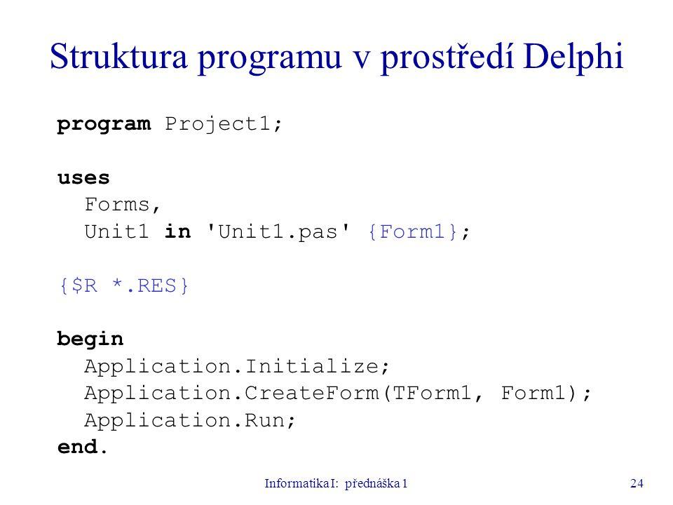 Informatika I: přednáška 124 program Project1; uses Forms, Unit1 in 'Unit1.pas' {Form1}; {$R *.RES} begin Application.Initialize; Application.CreateFo