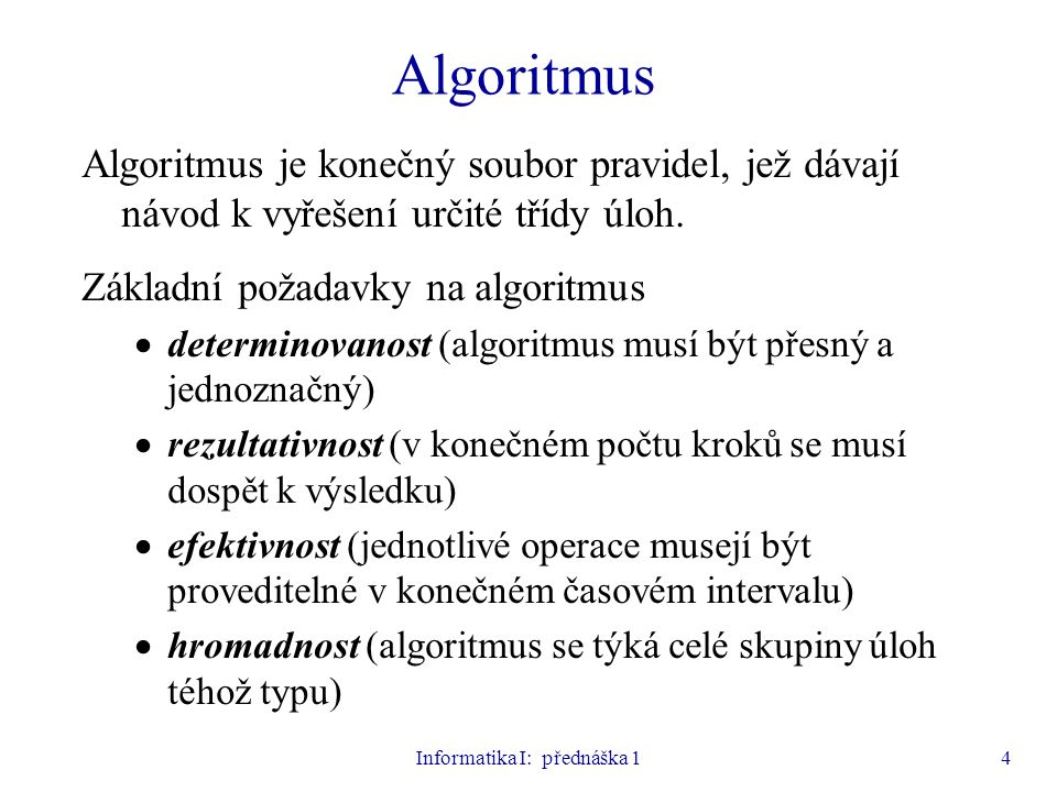 Informatika I: přednáška 14 Algoritmus Algoritmus je konečný soubor pravidel, jež dávají návod k vyřešení určité třídy úloh. Základní požadavky na alg