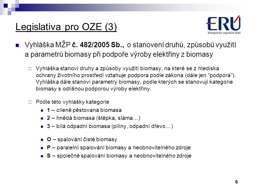 5 Legislativa pro OZE (3) Vyhláška MŽP č. 482/2005 Sb., o stanovení druhů, způsobů využití a parametrů biomasy při podpoře výroby elektřiny z biomasy