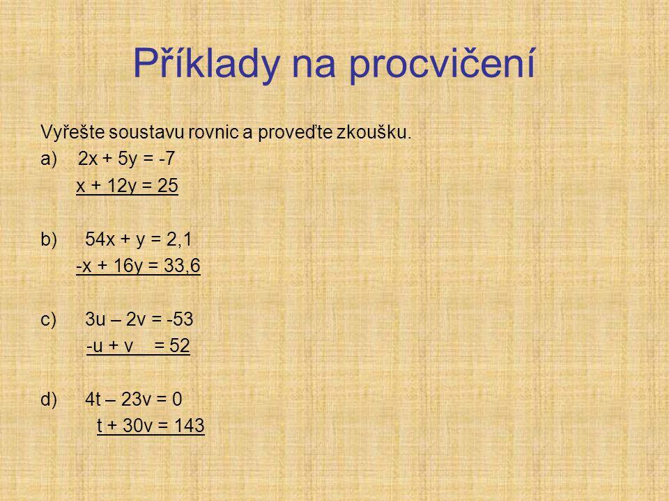 Příklady na procvičení Vyřešte soustavu rovnic a proveďte zkoušku. a) 2x + 5y = -7 x + 12y = 25 b)54x + y = 2,1 -x + 16y = 33,6 c)3u – 2v = -53 -u + v