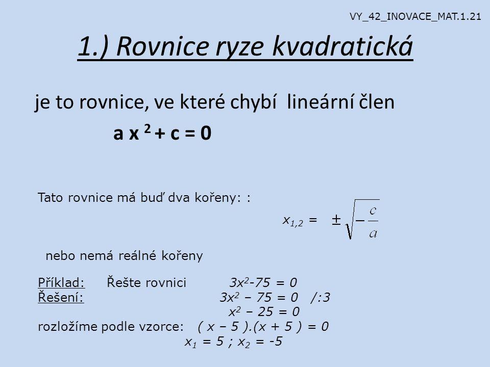 1.) Rovnice ryze kvadratická je to rovnice, ve které chybí lineární člen a x 2 + c = 0 Tato rovnice má buď dva kořeny: : x 1,2 = nebo nemá reálné kořeny Příklad: Řešte rovnici 3x 2 -75 = 0 Řešení: 3x 2 – 75 = 0 /:3 x 2 – 25 = 0 rozložíme podle vzorce: ( x – 5 ).(x + 5 ) = 0 x 1 = 5 ; x 2 = -5 VY_42_INOVACE_MAT.1.21
