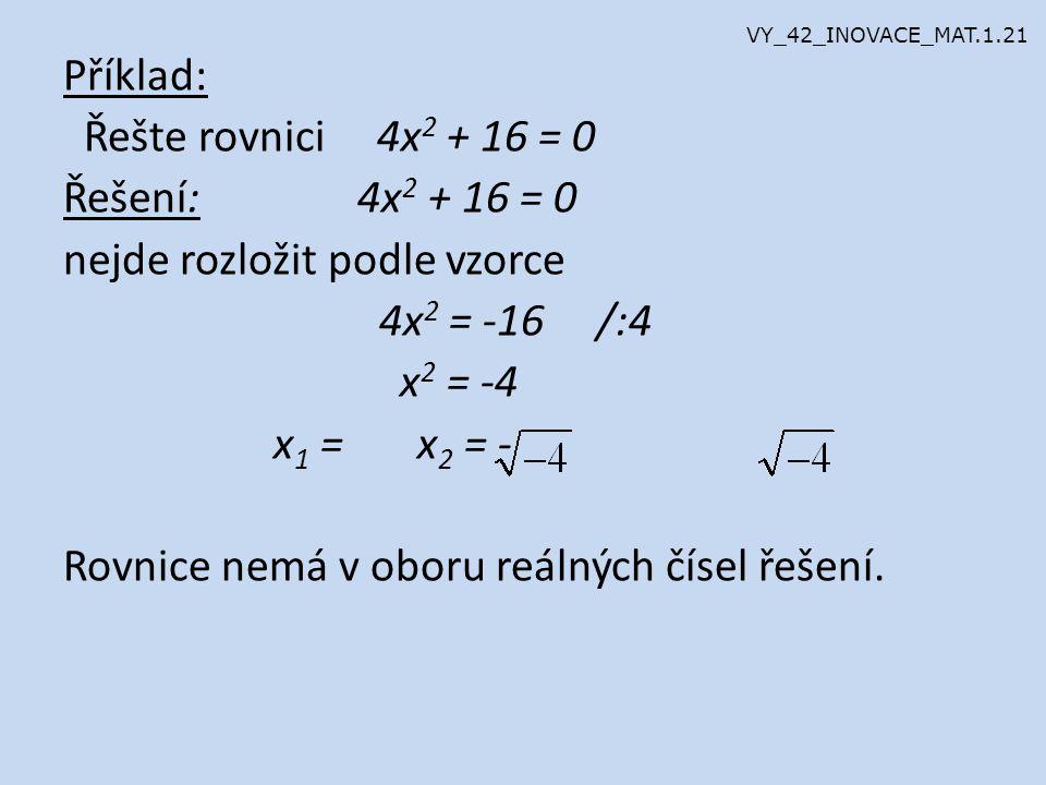 Příklad: Řešte rovnici 4x 2 + 16 = 0 Řešení: 4x 2 + 16 = 0 nejde rozložit podle vzorce 4x 2 = -16 /:4 x 2 = -4 x 1 = x 2 = - Rovnice nemá v oboru reálných čísel řešení.