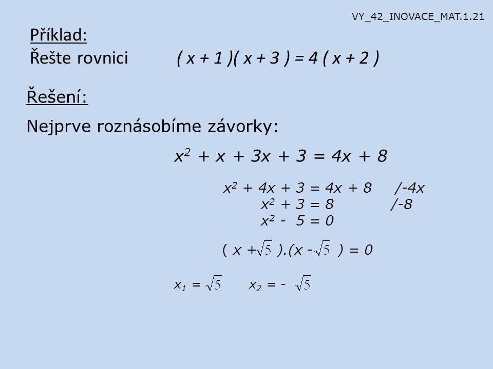 Příklad: Řešte rovnici ( x + 1 )( x + 3 ) = 4 ( x + 2 ) Řešení: Nejprve roznásobíme závorky: x 2 + x + 3x + 3 = 4x + 8 x 2 + 4x + 3 = 4x + 8 /-4x x 2 + 3 = 8 /-8 x 2 - 5 = 0 ( x + ).(x - ) = 0 x 1 = x 2 = - VY_42_INOVACE_MAT.1.21