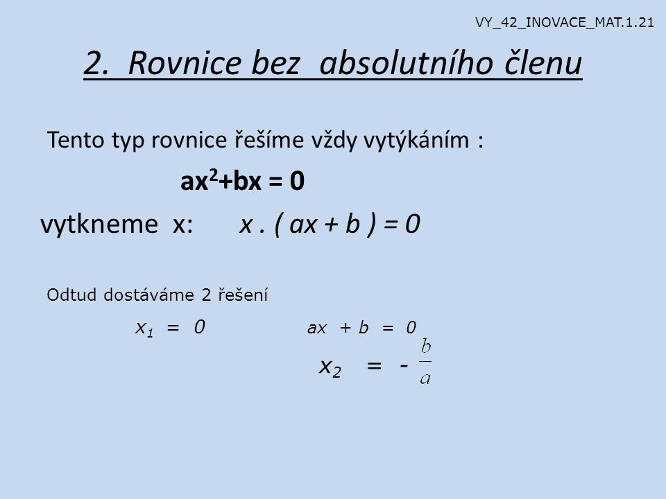 2. Rovnice bez absolutního členu Tento typ rovnice řešíme vždy vytýkáním : ax 2 +bx = 0 vytkneme x: x. ( ax + b ) = 0 Odtud dostáváme 2 řešení x 1 = 0
