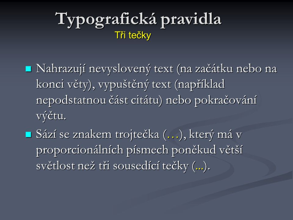 Tři tečky Nahrazují nevyslovený text (na začátku nebo na konci věty), vypuštěný text (například nepodstatnou část citátu) nebo pokračování výčtu. Nahr