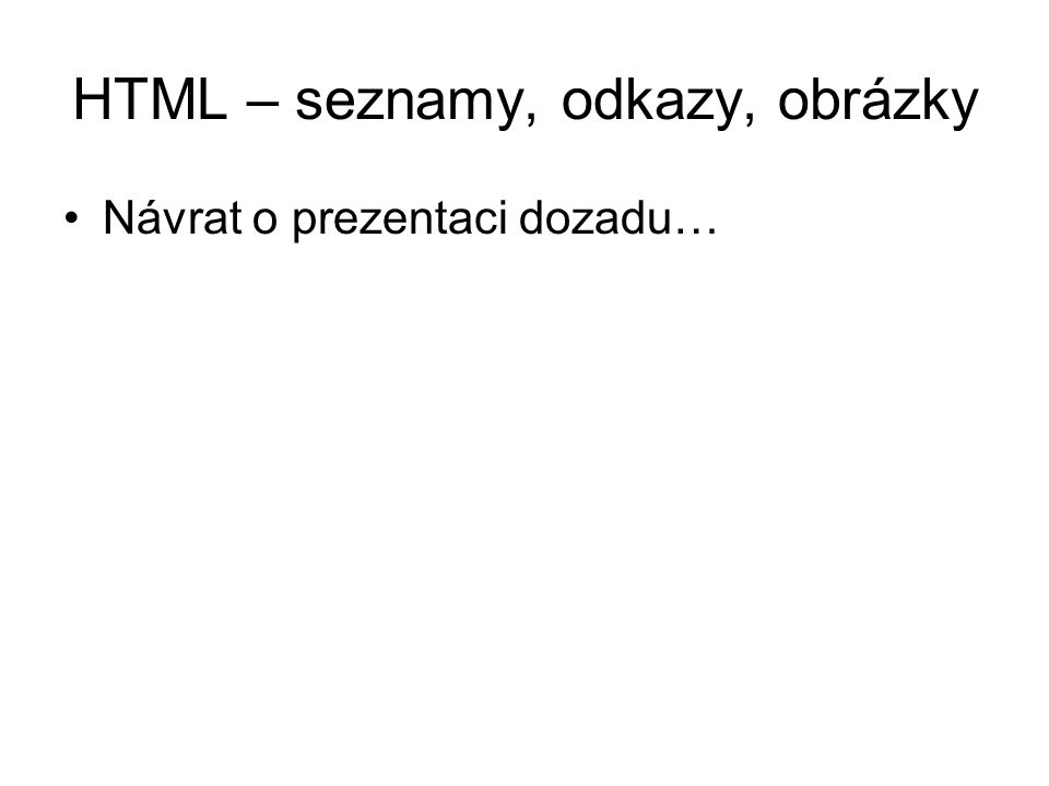 HTML – seznamy, odkazy, obrázky Návrat o prezentaci dozadu…