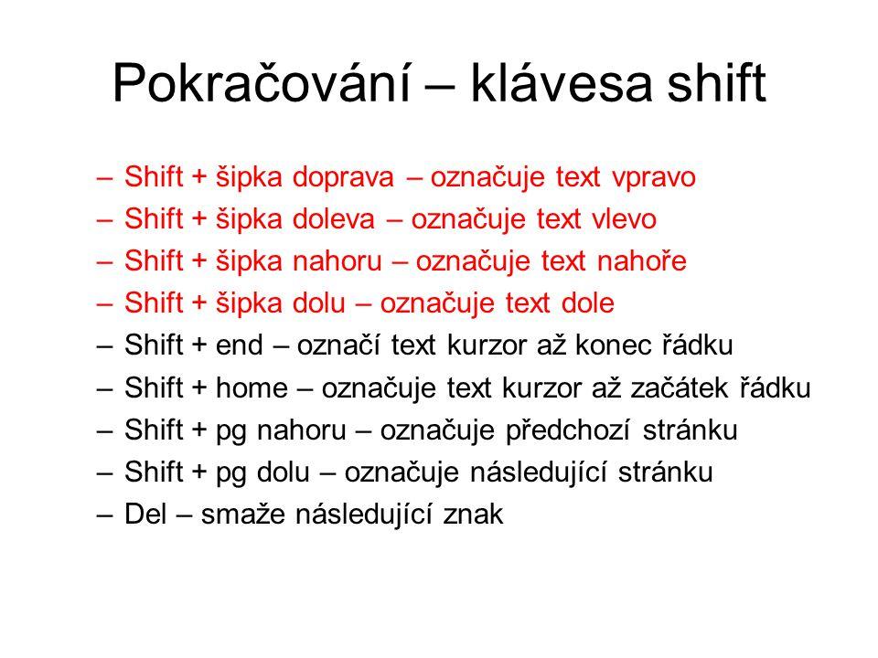 Pokračování – klávesa shift –Shift + šipka doprava – označuje text vpravo –Shift + šipka doleva – označuje text vlevo –Shift + šipka nahoru – označuje text nahoře –Shift + šipka dolu – označuje text dole –Shift + end – označí text kurzor až konec řádku –Shift + home – označuje text kurzor až začátek řádku –Shift + pg nahoru – označuje předchozí stránku –Shift + pg dolu – označuje následující stránku –Del – smaže následující znak