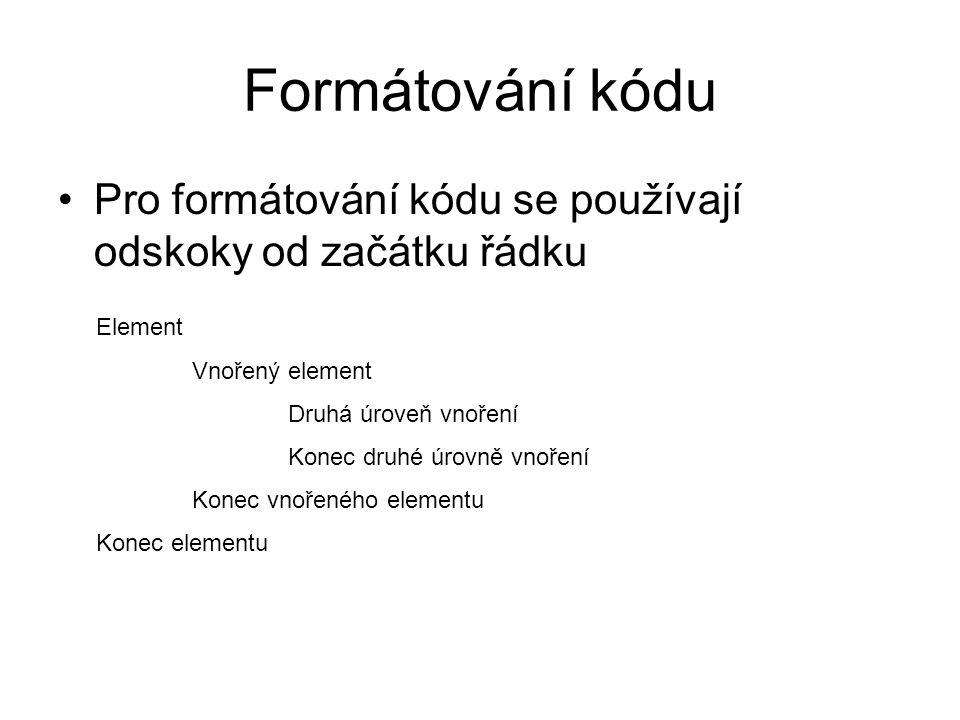Formátování kódu Pro formátování kódu se používají odskoky od začátku řádku Element Vnořený element Druhá úroveň vnoření Konec druhé úrovně vnoření Konec vnořeného elementu Konec elementu