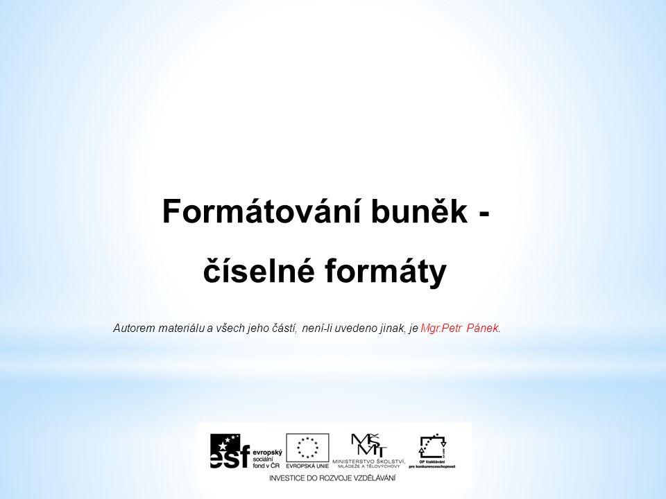 Formátování buněk - číselné formáty Autorem materiálu a všech jeho částí, není-li uvedeno jinak, je Mgr.Petr Pánek.