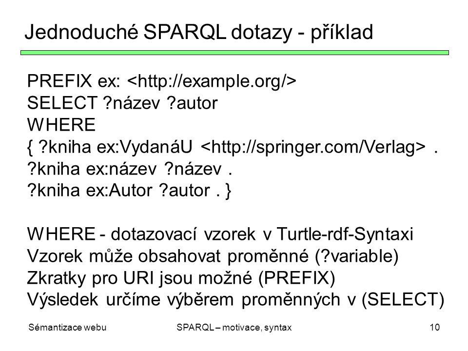 Sémantizace webuSPARQL – motivace, syntax10 Jednoduché SPARQL dotazy - příklad PREFIX ex: SELECT ?název ?autor WHERE { ?kniha ex:VydanáU. ?kniha ex:ná