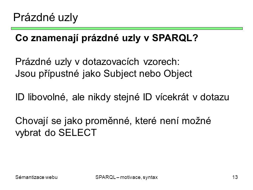 Sémantizace webuSPARQL – motivace, syntax13 Prázdné uzly Co znamenají prázdné uzly v SPARQL? Prázdné uzly v dotazovacích vzorech: Jsou přípustné jako