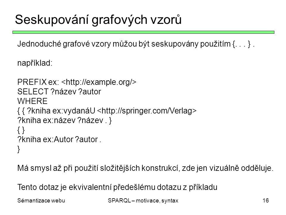 Sémantizace webuSPARQL – motivace, syntax17 Volitelné (nepovinné) vzory Klíčové slovo OPTIONAL dovoluje zadávat nepovinné části vzoru Příklad : { ?buch ex:VerlegtBei.