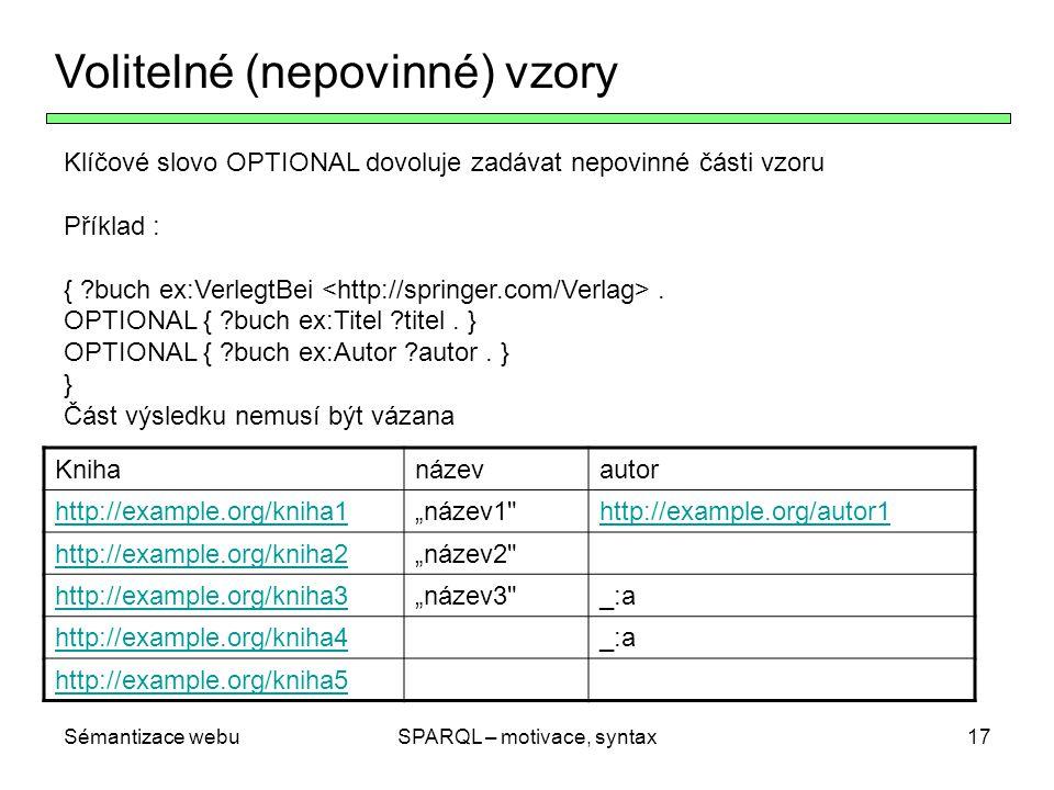 Sémantizace webuSPARQL – motivace, syntax17 Volitelné (nepovinné) vzory Klíčové slovo OPTIONAL dovoluje zadávat nepovinné části vzoru Příklad : { ?buc
