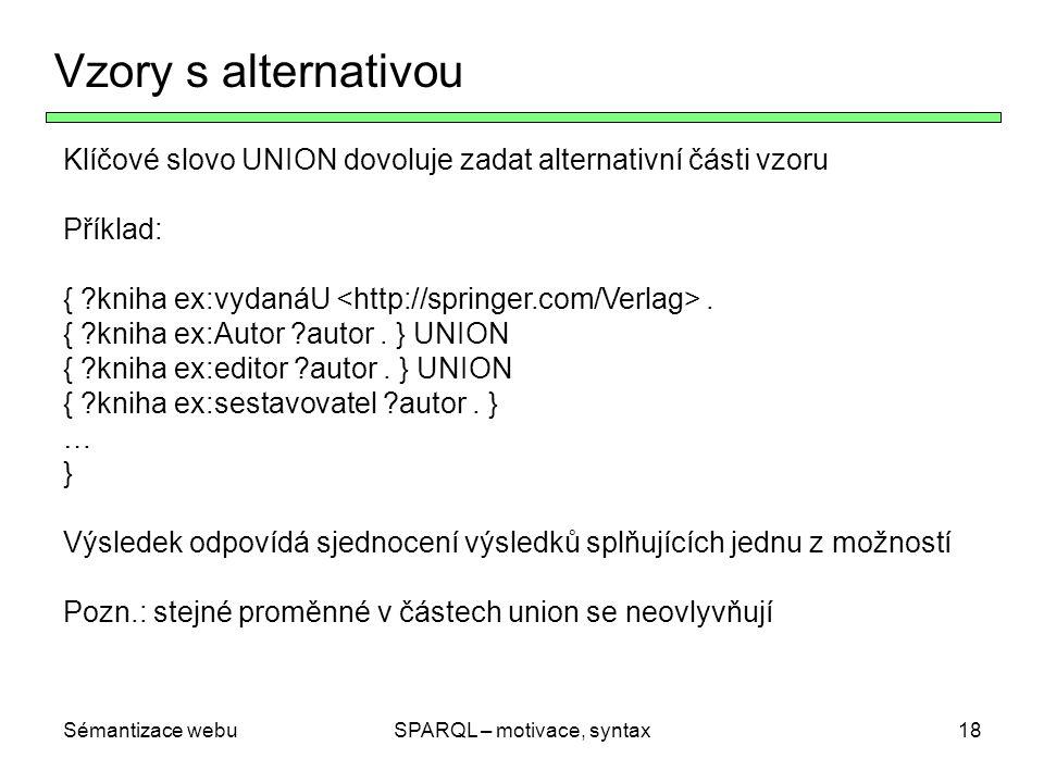 Sémantizace webuSPARQL – motivace, syntax18 Vzory s alternativou Klíčové slovo UNION dovoluje zadat alternativní části vzoru Příklad: { ?kniha ex:vyda