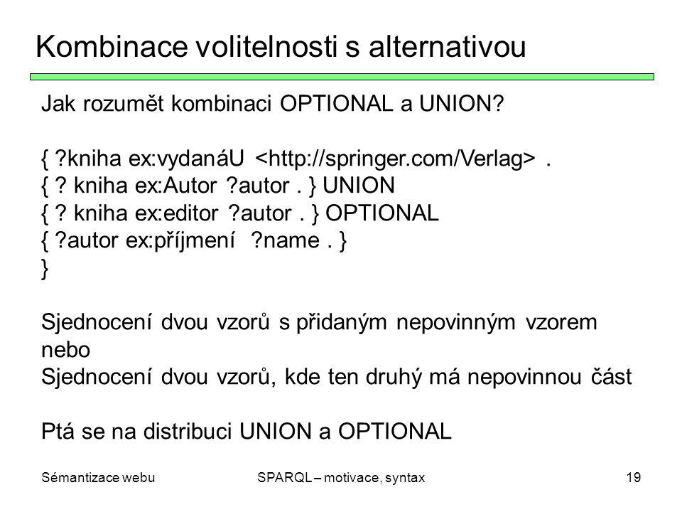Sémantizace webuSPARQL – motivace, syntax19 Kombinace volitelnosti s alternativou Jak rozumět kombinaci OPTIONAL a UNION? { ?kniha ex:vydanáU. { ? kni