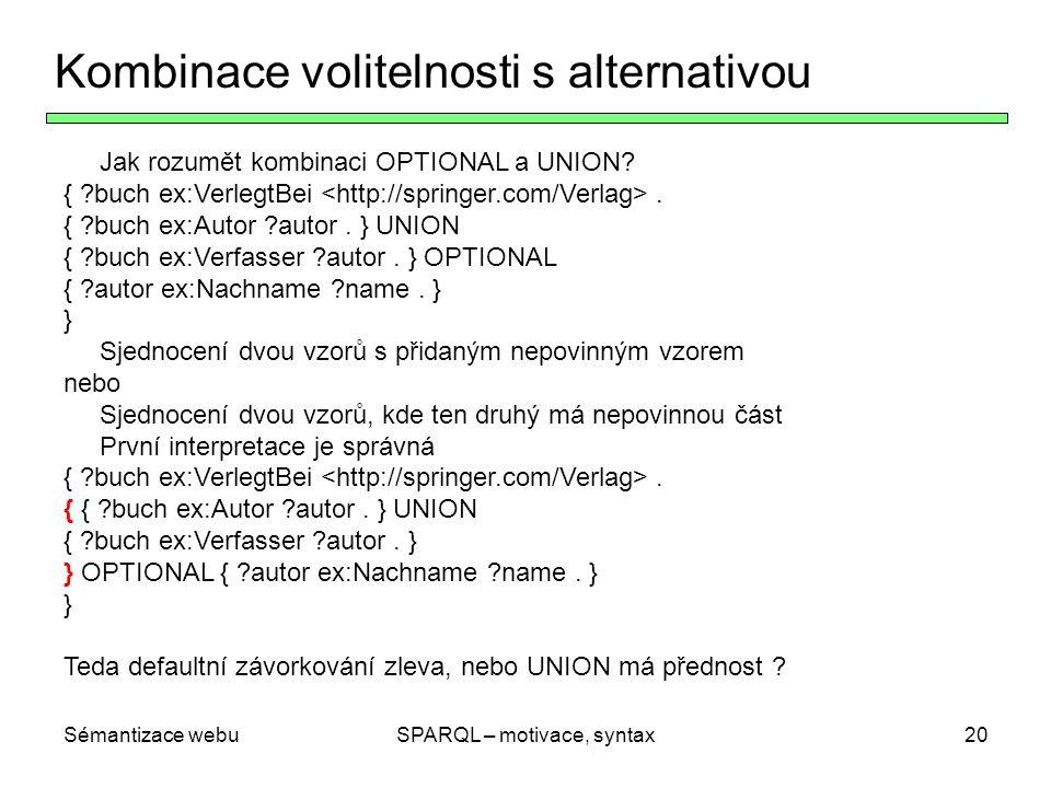 Sémantizace webuSPARQL – motivace, syntax20 Kombinace volitelnosti s alternativou Jak rozumět kombinaci OPTIONAL a UNION? { ?buch ex:VerlegtBei. { ?bu