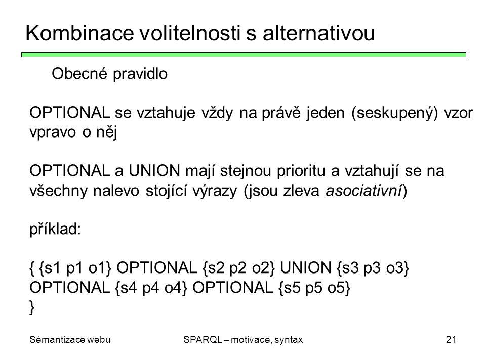 Sémantizace webuSPARQL – motivace, syntax22 Kombinace volitelnosti s alternativou Obecné pravidlo: OPTIONAL se vztahuje vždy na právě jeden (seskupený) vzor vpravo o něj OPTIONAL a UNION mají stejnou prioritu a vztahují se na všechny nalevo stojící výrazy (jsou zleva asociativní) Příklad: { {s1 p1 o1} OPTIONAL {s2 p2 o2} UNION {s3 p3 o3} OPTIONAL {s4 p4 o4} OPTIONAL {s5 p5 o5} } Znamená { { { { {s1 p1 o1} OPTIONAL {s2 p2 o2} } UNION {s3 p3 o3} } OPTIONAL {s4 p4 o4} } OPTIONAL {s5 p5 o5} }