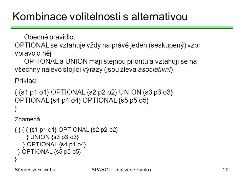 Sémantizace webuSPARQL – motivace, syntax22 Kombinace volitelnosti s alternativou Obecné pravidlo: OPTIONAL se vztahuje vždy na právě jeden (seskupený