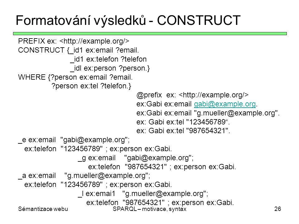 Sémantizace webuSPARQL – motivace, syntax27 Další výstupní formáty SPARQL SPARQL podpořuje další dva výstupní formáty ASK jenom testuje, zda nějaké výsledky existují, žádné parametry DESCRIBE (informativní) ke každému nalezenému URI dává na výstupu RDF-popis (závislé na aplikaci)